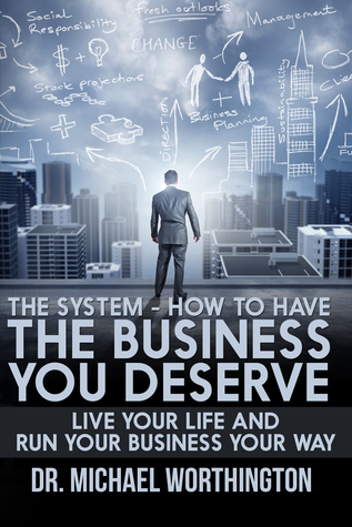 The System - How To Have The Business You Deserve: Live Your Life And Run Your Business Your Way