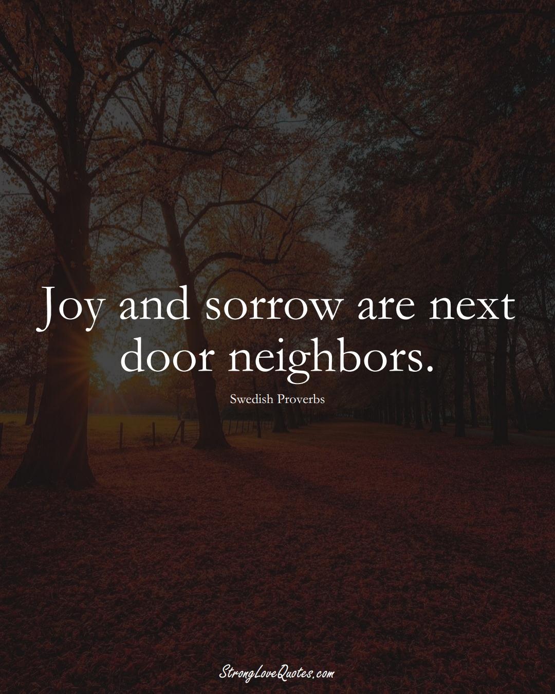 Joy and sorrow are next door neighbors. (Swedish Sayings);  #EuropeanSayings
