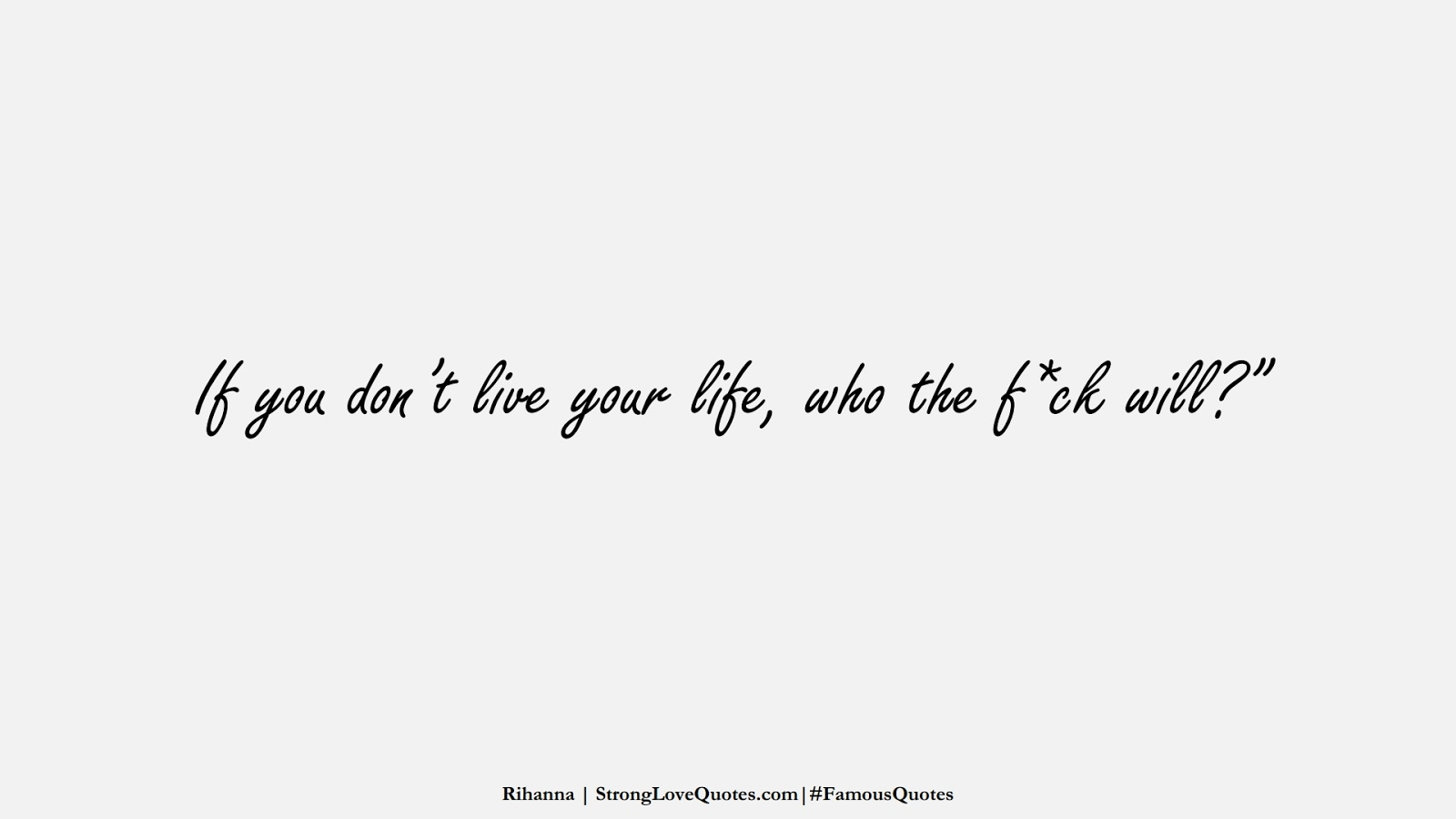 """If you don't live your life, who the f*ck will?"""" (Rihanna);  #FamousQuotes"""