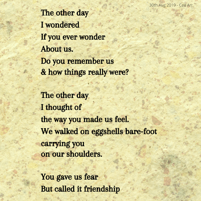 30th August  //  The other day /  I wondered /  If you ever wonder /  About us. /  Do you remember us  / & how things really were?   //  The other day /  I thought of  / the way you made us feel. /  We walked on eggshells bare-foot  / carrying you  / on our shoulders. //    You gave us fear /  But called it friendship