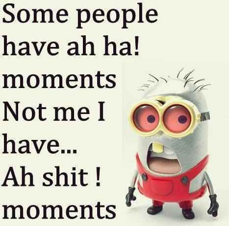 Some people have ah ha moments Not me I have ... Ah Shit ! Moments