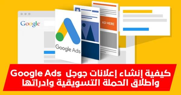 كيفية إنشاء إعلانات جوجل Google Ads واطلاق الحملة التسويقية وادراتها