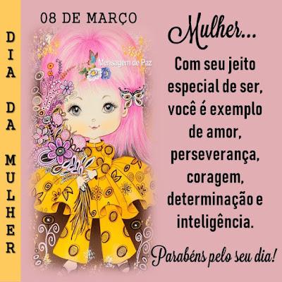 Mulher...  Com seu jeito especial de ser,   você é exemplo de amor,   perseverança, coragem,   determinação e inteligência.  Parabéns pelo seu dia!  Dia da Mulher - 08 de Março