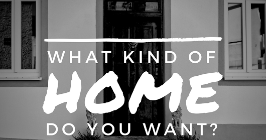 What Kind Of Home Do You Want?