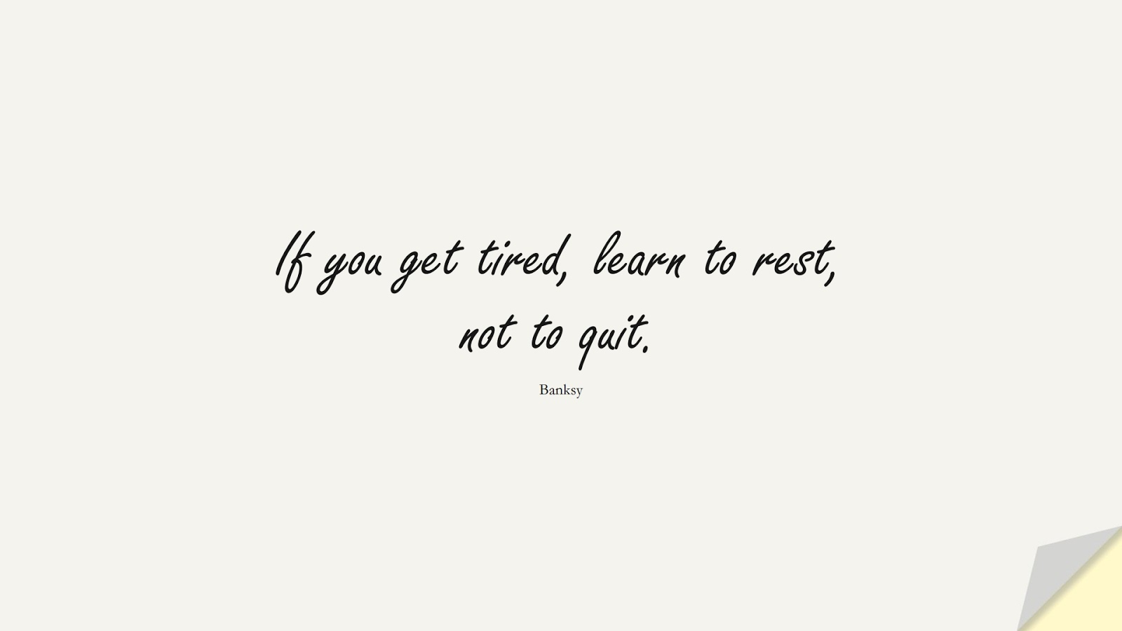If you get tired, learn to rest, not to quit. (Banksy);  #NeverGiveUpQuotes