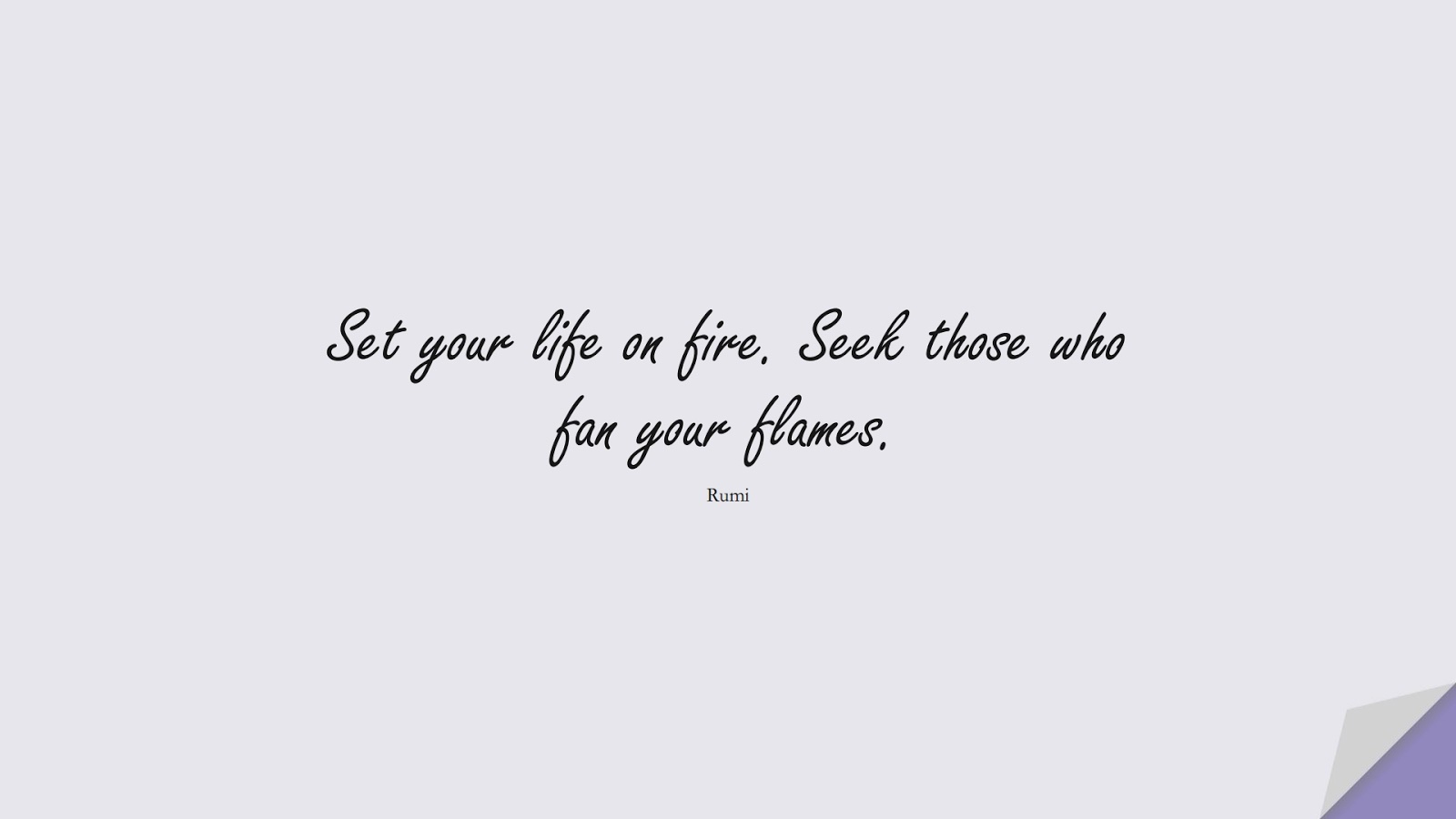 Set your life on fire. Seek those who fan your flames. (Rumi);  #RumiQuotes