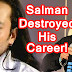 Salman Khan Destroyed Career Of These Actors!