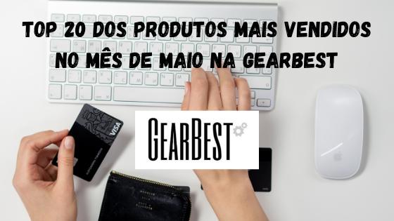 Top 20 dos Produtos mais vendidos no mês de Maio na Gearbest