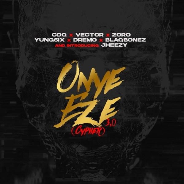 [MUSIC] CDQ ft. Vector x Zoro x Jheezy x Yung6ix x Dremo x Blaqbonez – Onye Eze 3.0 (Cypher)
