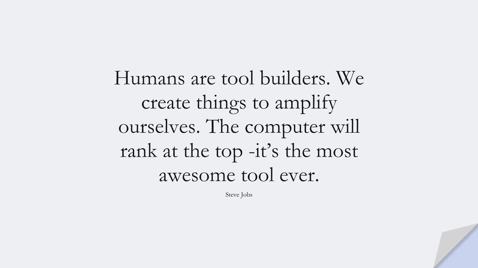 Humans are tool builders. We create things to amplify ourselves. The computer will rank at the top -it's the most awesome tool ever. (Steve Jobs);  #SteveJobsQuotes
