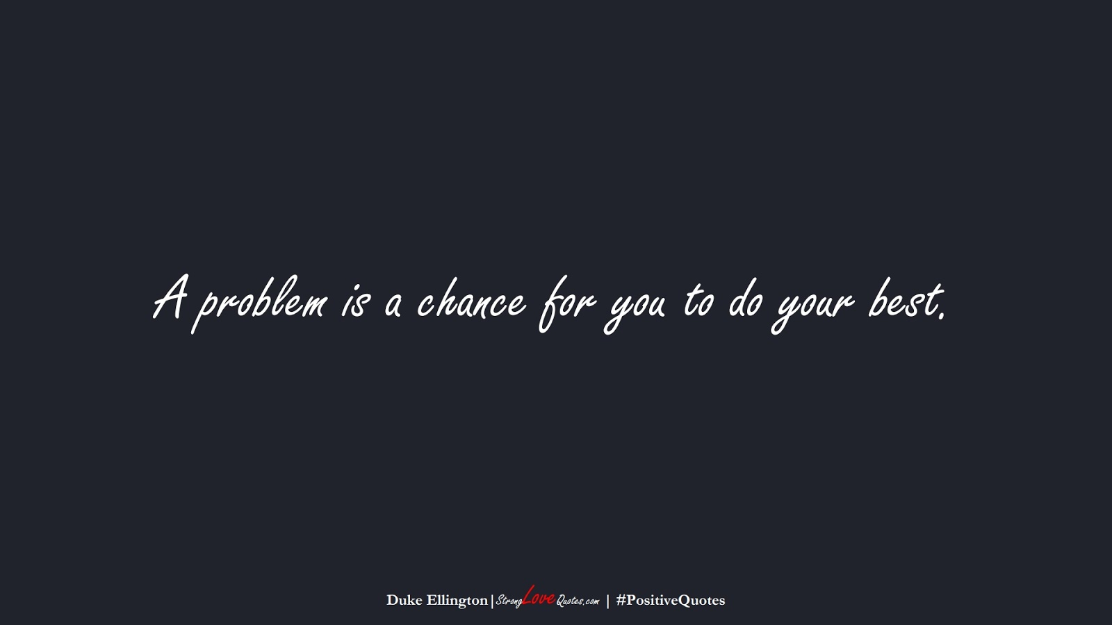 A problem is a chance for you to do your best. (Duke Ellington);  #PositiveQuotes
