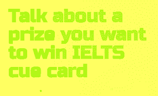 Talk about a prize you want to win IELTS cue card