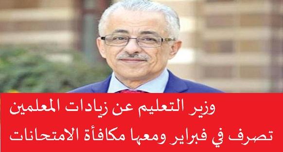 ,وزير التعليم عن زيادات المعلمين : تصرف في فبراير ومعها مكافأة الامتحانات الجديدة