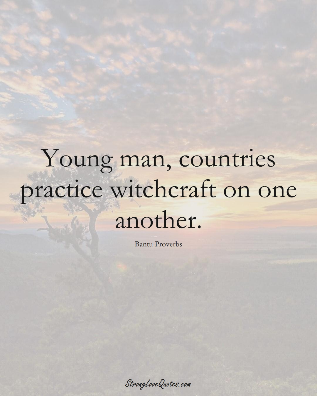 Young man, countries practice witchcraft on one another. (Bantu Sayings);  #aVarietyofCulturesSayings