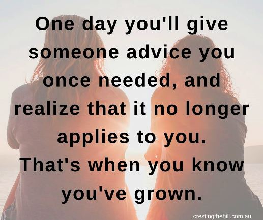One day you'll give someone advice you once needed, and realize that it no longer applies to you. That's when you know you've grown.