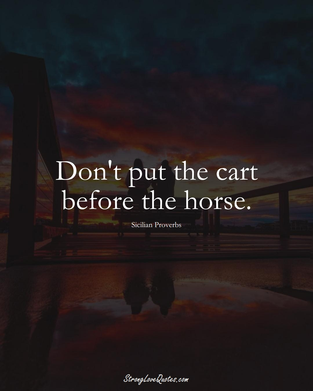 Don't put the cart before the horse. (Sicilian Sayings);  #EuropeanSayings