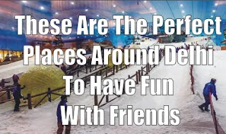 These Are The Perfect Places Around Delhi To Have Fun With Friends