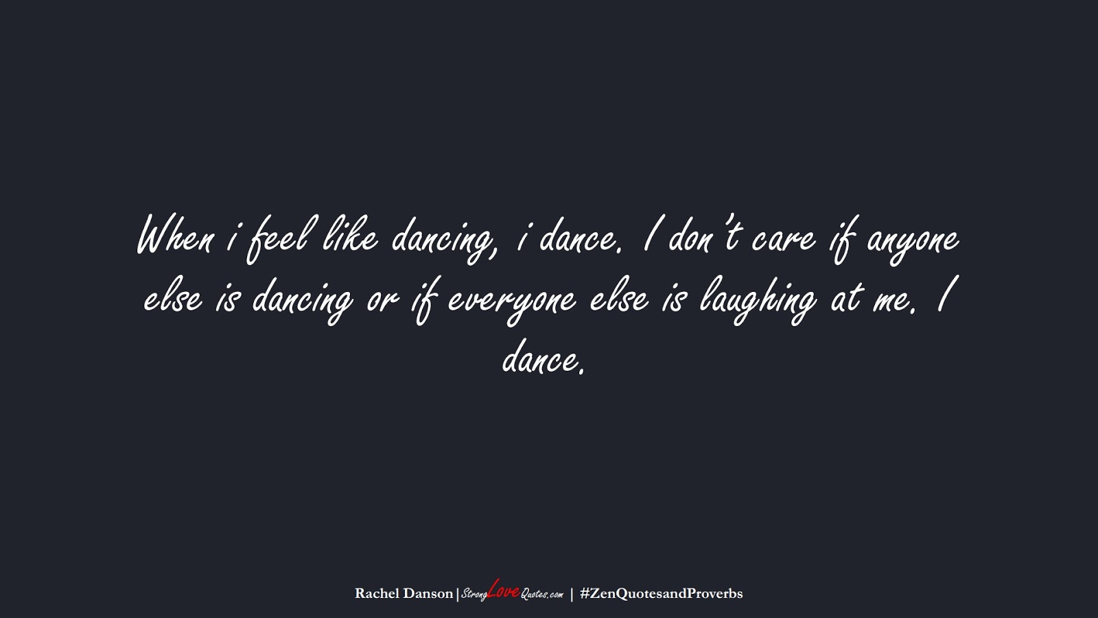 When i feel like dancing, i dance. I don't care if anyone else is dancing or if everyone else is laughing at me. I dance. (Rachel Danson);  #ZenQuotesandProverbs