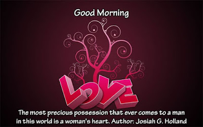 Good Morning Love Quotes: The most precious possession that ever comes to a man in this world is a woman's heart.