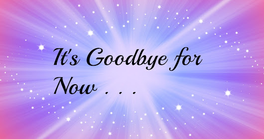 A Goodbye for now . . .