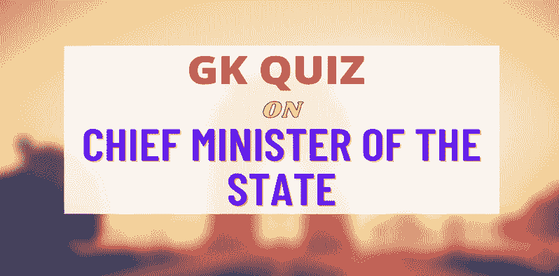 Quiz on Indian Polity: Chief Minister of the State