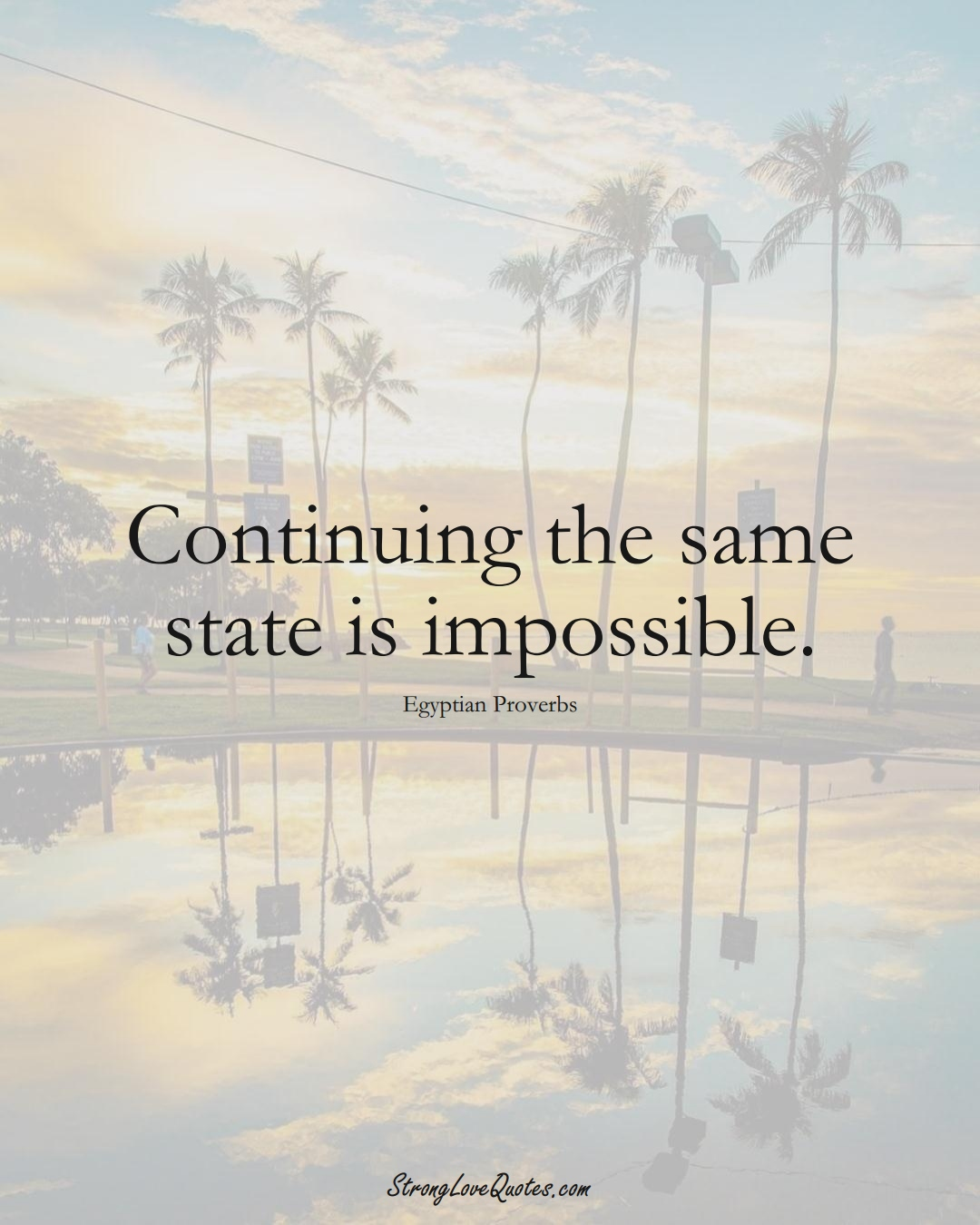 Continuing the same state is impossible. (Egyptian Sayings);  #MiddleEasternSayings