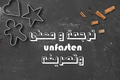 ترجمة و معنى unfasten وتصريفه
