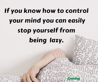 If you know how to control your mind you can easily stop yourself from being lazy.