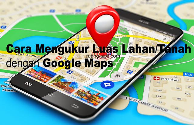 Cara Mengukur Luas Tanah dengan Google Maps