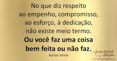 No que diz respeito ao empenho, compromisso, ao esforço, à dedicação, não existe meio termo. Ou você faz uma coisa bem feita ou não faz. Ayrton Senna