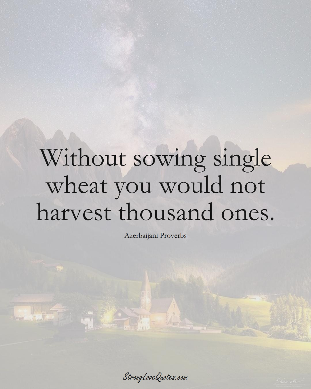 Without sowing single wheat you would not harvest thousand ones. (Azerbaijani Sayings);  #AsianSayings