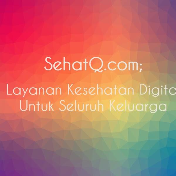 SEHATQ.COM; LAYANAN KESEHATAN DIGITAL UNTUK SELURUH KELUARGA