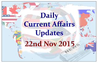 Daily Current Affairs Updates – 22nd November 2015