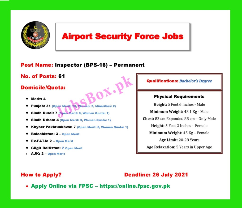 Through this link, Pakistani Nationals can get information on Airport Security Force ASF Jobs 2021 – Apply Online via FPSC. Airport Security Force has announced its latest recruitment notice. We get this vacancy notice from the FPSC website on 3 July 2021. Candidates can also download the job advertisement and application form from the FPSC website.  Posted on:3rd July 2021   Location:AJK, Pakistan   Education:Bachelor   Last Date:July 26, 2021   Vacancy:61   Company:Airport Security Force - ASF   Address:Airport Security Force ASF, Lahore  Airport Security Force ASF is looking to hire Applications from residents of Punjab, Sindh Rural, Sindh Urban, Khyber Pakhtunkhwa, Balochistan, Gilgit Baltistan, Ex-FATA, and AJK for the recruitment of Inspector (BPS-16). Candidates who were waiting for ASF Inspector Jobs 2021 are welcomed to open this post and read more information.  Applications are being invited by ASF from dynamic, energetic, qualified, and self-motivated individuals against these Inspector Jobs 2021. Desired applicants should fill the post demands. The post of Inspector demands a Bachelor's Degree qualifications. The age of the applicant must between 20 to 28 years, but the age relaxation in the upper is also admissible.     Applicants who want to apply should fulfill qualifications requirements, as well as physical requirements, demanded by the Airport Security Force. Complete information can be viewed in the job advertisement listed below. Candidates may also check FPSC Ad No. 5/2021 for complete information.  Physical Requirements: Age Limit: 20 to 28 Years Age Relaxation: 5 Years (in Upper Age Limit) Height: 5 Feet 6 Inches – Male Height: 5 Feet 2 Inches – Female Minimum Weight: 48.1 Kg – Male Minimum Weight: 45 Kg – Female Chest: 83 cm expanded to 88 cm – For Male Only Vacant Positions: Inspector (BPS-16) How to Apply Online for Airport Security Force ASF Jobs 2021? Eligible individuals are requested to download the Challan Form from https://online.fpsc