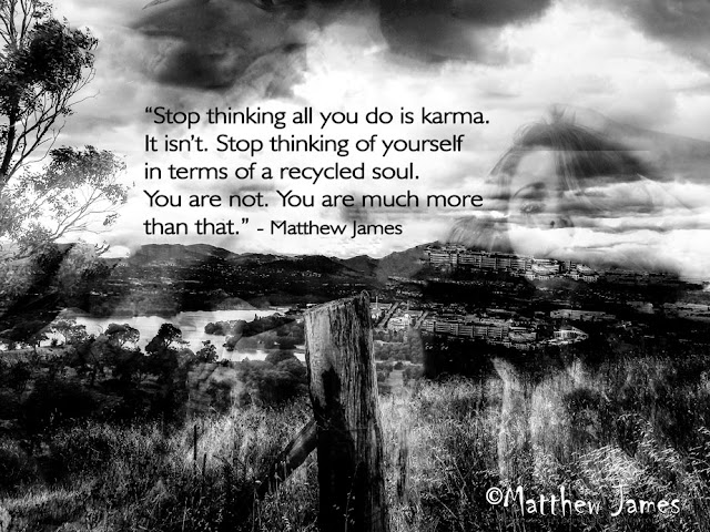 'Stop thinking all you do is karma. It isn't. Stop thinking of yourself in terms of a recycled soul. You are not. You are much more than that.' - Matthew James