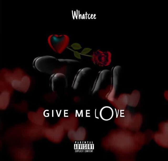 MUSIC: Whatcee - Give Me Love || Aruwaab9ja