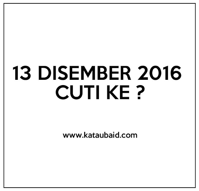 13 DISEMBER 2016 CUTI KE ?