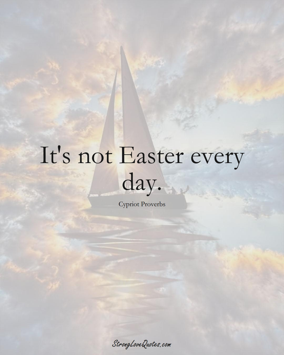 It's not Easter every day. (Cypriot Sayings);  #MiddleEasternSayings