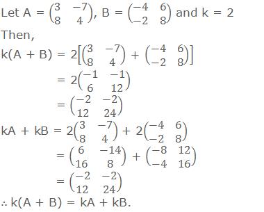 Let A = (■(3&-7@8&4)), B = (■(-4&6@-2&8)) and k = 2 Then, k(A + B) = 2[(■(3&-7@8&4))  + (■(-4&6@-2&8)) ]    = 2(■(-1&-1@6&12))    = (■(-2&-2@12&24)) kA + kB = 2(■(3&-7@8&4)) + 2(■(-4&6@-2&8))    = (■(6&-14@16&8))  + (■(-8&12@-4&16))    = (■(-2&-2@12&24)) ∴ k(A + B) = kA + kB.