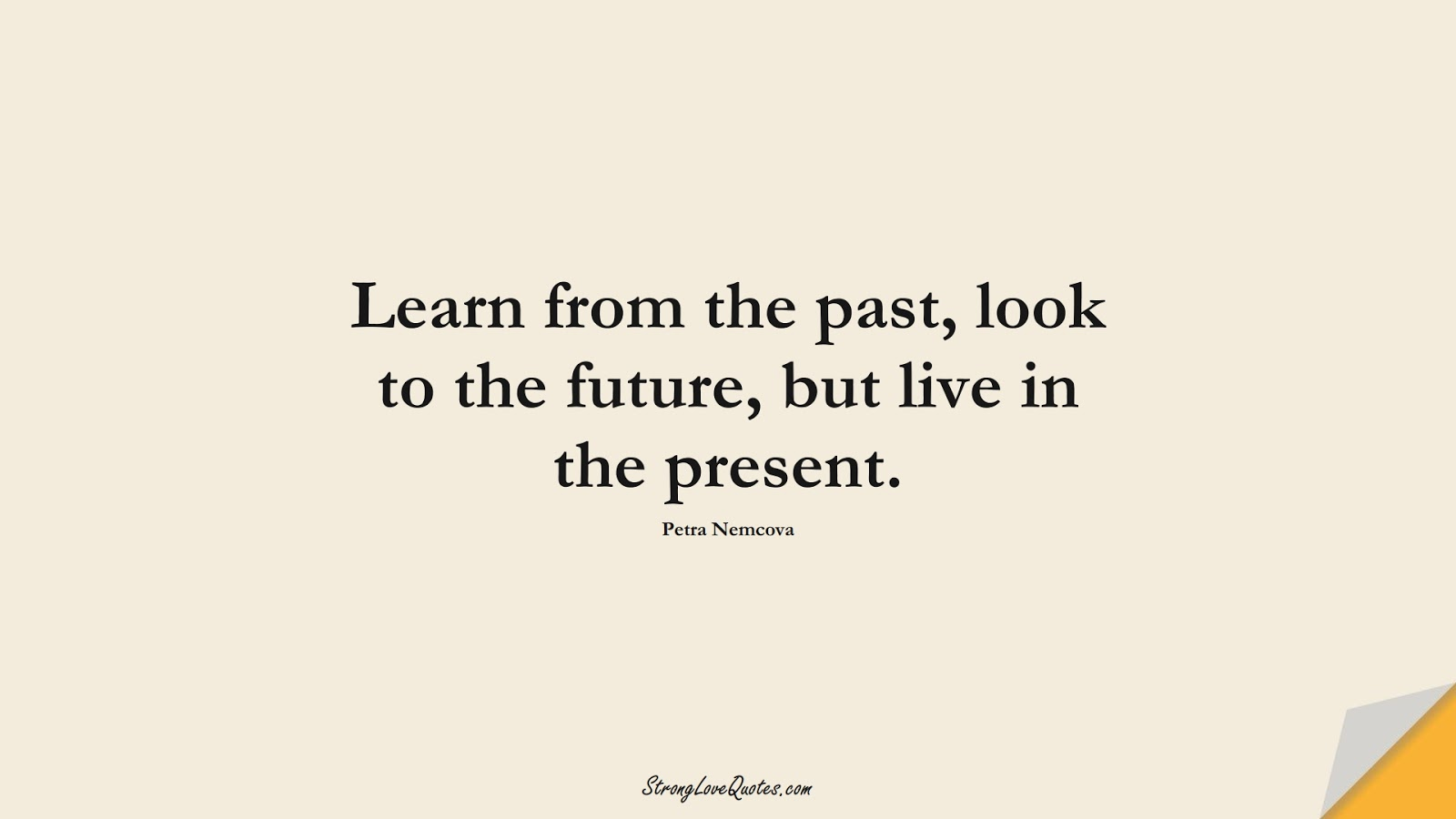 Learn from the past, look to the future, but live in the present. (Petra Nemcova);  #EducationQuotes