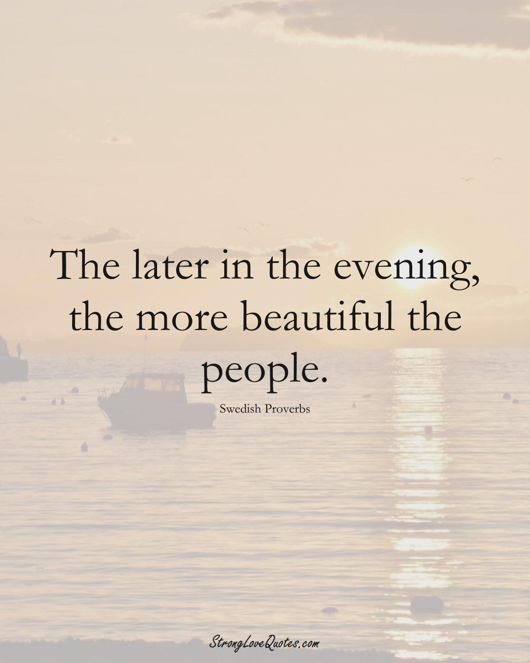 The later in the evening, the more beautiful the people. (Swedish Sayings);  #EuropeanSayings