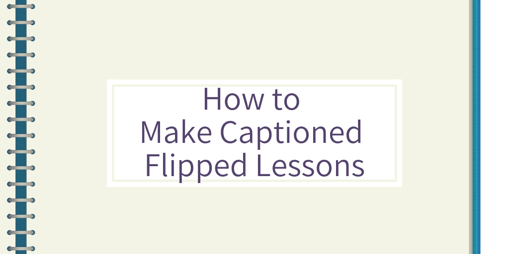 An Easy Way to Create Your Own Captioned Flipped Video Lessons
