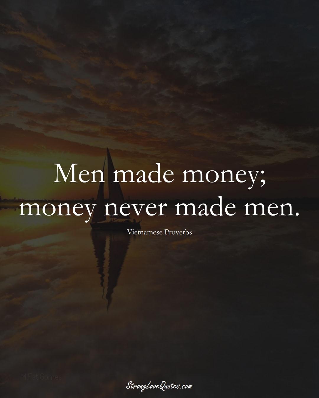 Men made money; money never made men. (Vietnamese Sayings);  #AsianSayings