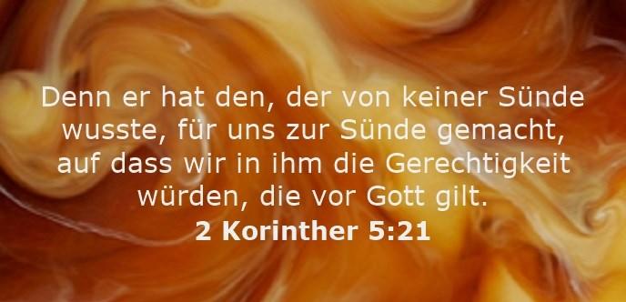 Denn er hat den, der von keiner Sünde wusste, für uns zur Sünde gemacht, auf dass wir in ihm die Gerechtigkeit würden, die vor Gott gilt.