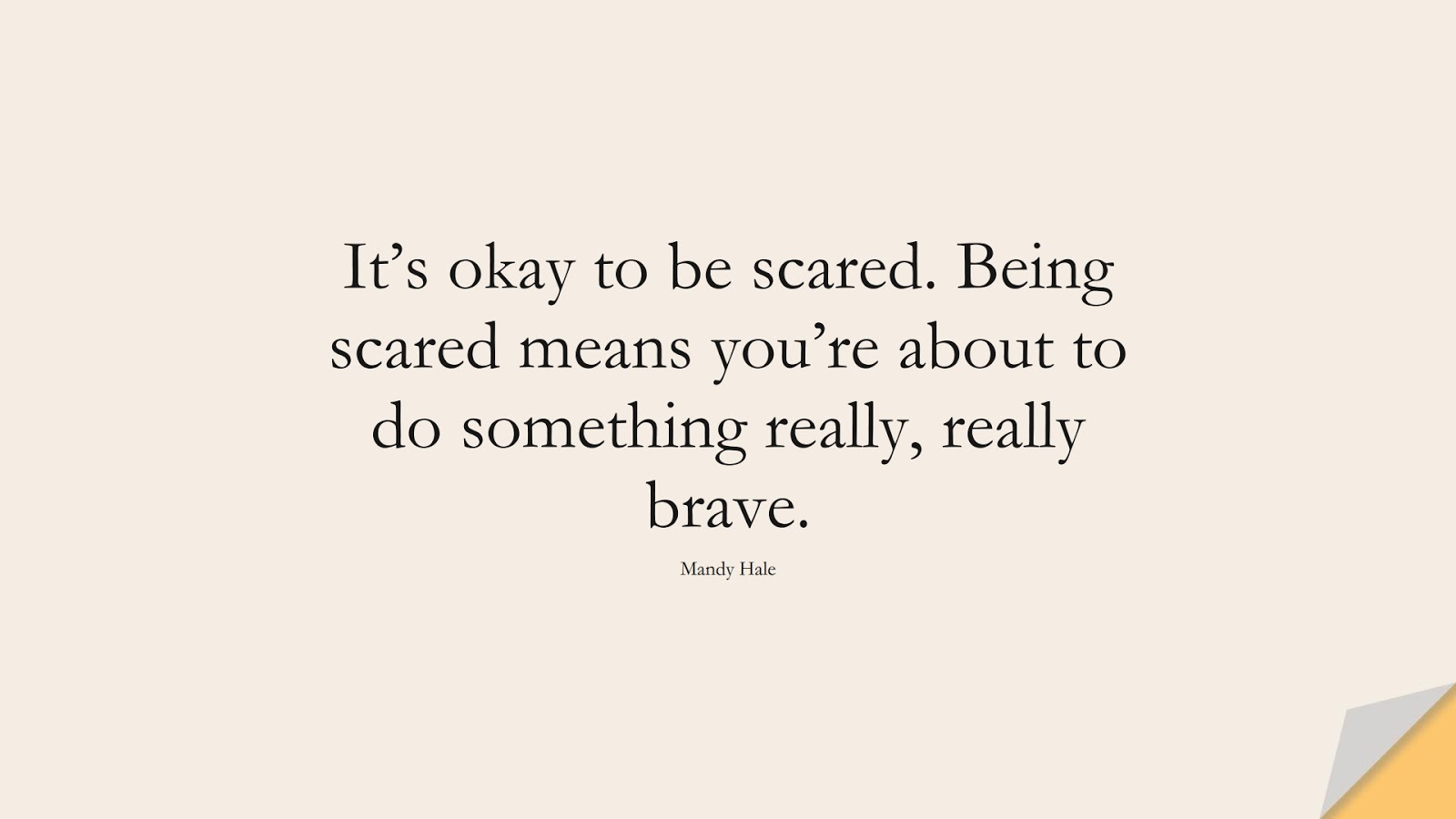 It's okay to be scared. Being scared means you're about to do something really, really brave. (Mandy Hale);  #AnxietyQuotes