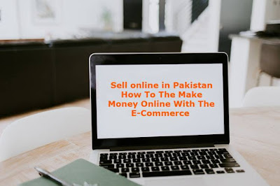 Sell online in Pakistan - How To The Make Money Online With The E-Commerce