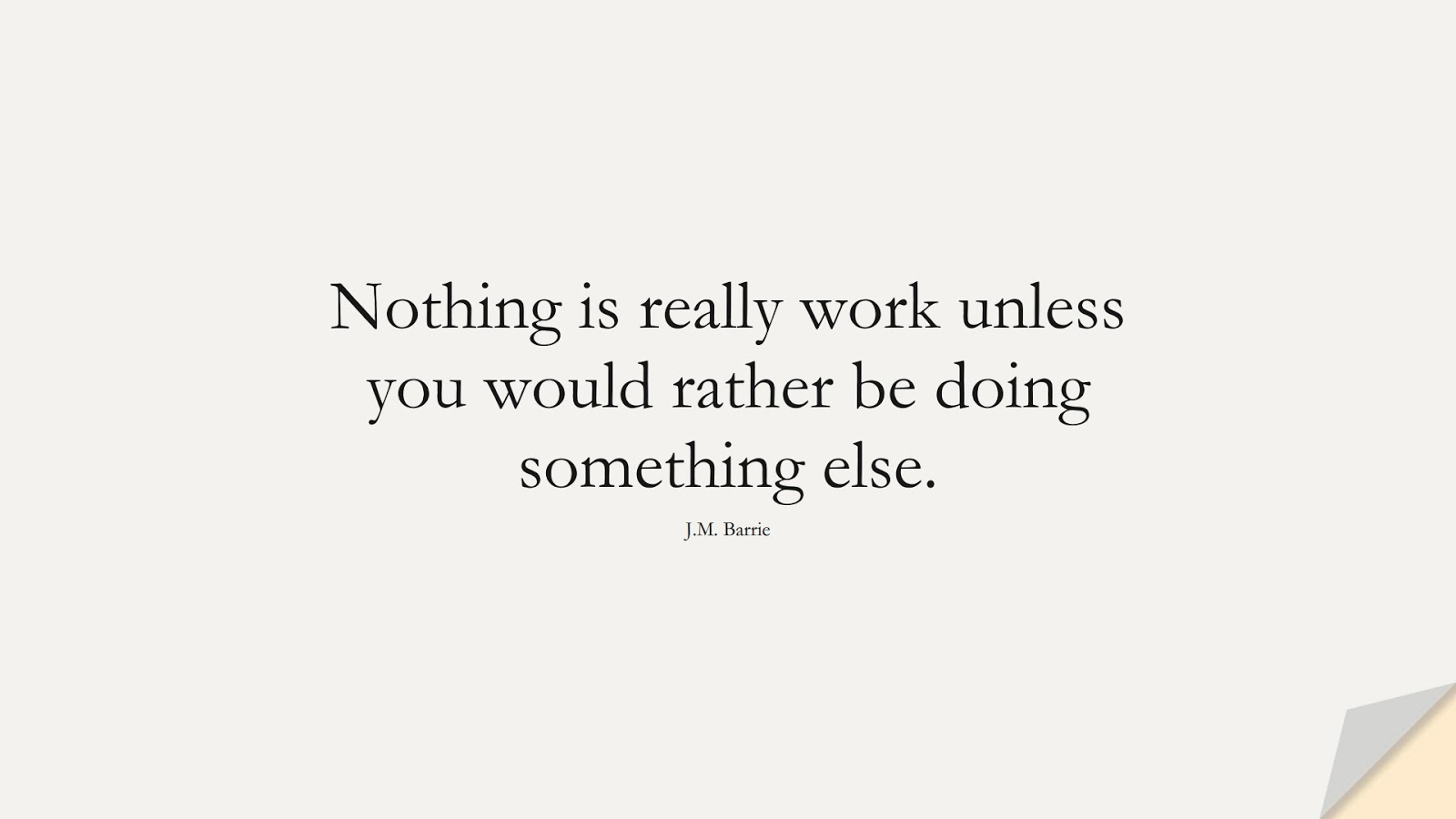 Nothing is really work unless you would rather be doing something else. (J.M. Barrie);  #HardWorkQuotes