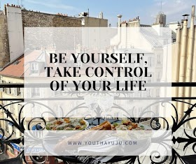 BE YOURSELF, TAKE CONTROL OF YOUR LIFE