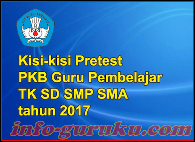 KISI-KISI PRE TEST PKB GURU PEMBELAJARAN ONLINE TAHUN 2017 UNTUK TK SD SMP SMA SMK