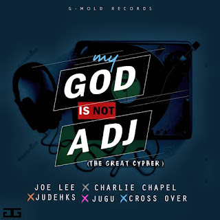 MY GOD IS NOT A DJ (The Great Cypher) Ft Joelee x Charlie Chapel x Judehks x Jugu x Cross Over